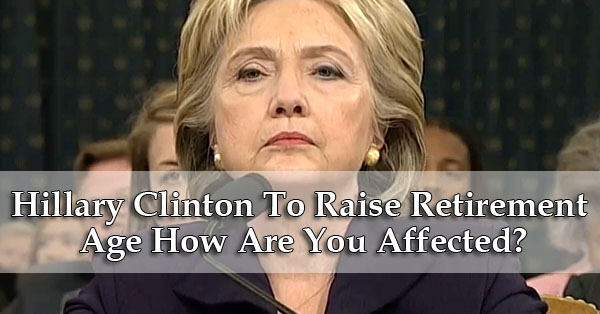 Hillary Clinton To Raise Retirement Age How Are You Affected?